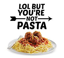 LOL But You're Not Pasta... Photographic Print