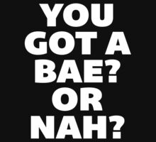 You Got a Bae or Nah? by radquoteshirts