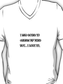 I was going to change my mind but... I lost it! T-Shirt