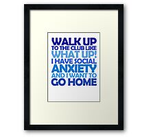 Walk up to the club like what up! I have social anxiety and I want to go home Framed Print