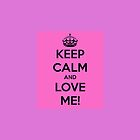 Keep Calm and Love Me! by fASHIONABLEone