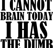 I CANNOT BRAIN TODAY I HAS THE DUMB by Divertions