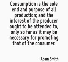 Consumption is the sole end and purpose of all production; and the interest of the producer ought to be attended to, only so far as it may be necessary for promoting that of the consumer. by Quotr