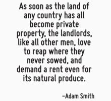 As soon as the land of any country has all become private property, the landlords, like all other men, love to reap where they never sowed, and demand a rent even for its natural produce. by Quotr