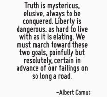 Truth is mysterious, elusive, always to be conquered. Liberty is dangerous, as hard to live with as it is elating. We must march toward these two goals, painfully but resolutely, certain in advance o by Quotr