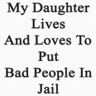 My Daughter Lives And Loves To Put Bad People In Jail  by supernova23