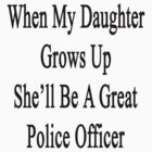 When My Daughter Grows Up She'll Be A Great Police Officer  by supernova23