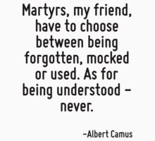 Martyrs, my friend, have to choose between being forgotten, mocked or used. As for being understood - never. by Quotr