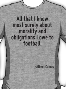 All that I know most surely about morality and obligations I owe to football. T-Shirt