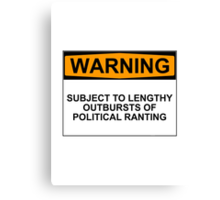 WARNING: SUBJECT TO LENGTHY OUTBURSTS OF POLITICAL RANTING Canvas Print