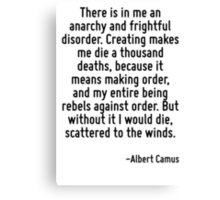 There is in me an anarchy and frightful disorder. Creating makes me die a thousand deaths, because it means making order, and my entire being rebels against order. But without it I would die, scatter Canvas Print