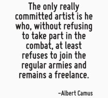 The only really committed artist is he who, without refusing to take part in the combat, at least refuses to join the regular armies and remains a freelance. by Quotr