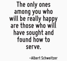 The only ones among you who will be really happy are those who will have sought and found how to serve. by Quotr