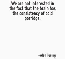 We are not interested in the fact that the brain has the consistency of cold porridge. by Quotr