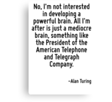 No, I'm not interested in developing a powerful brain. All I'm after is just a mediocre brain, something like the President of the American Telephone and Telegraph Company. Canvas Print