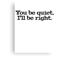 You be quiet, I'll be right. Canvas Print