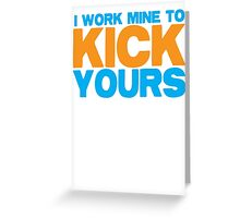 I WORK MINE - to KICK yours! Greeting Card