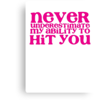 NEVER UNDERESTIMATE MY ABILITY TO hit you Canvas Print