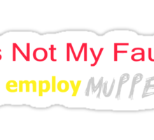 It's Not My Fault YOU employ Muppets Sticker