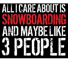 Cool 'All I Care About Is Snowboarding And Maybe Like 3 People' Tshirt, Accessories and Gifts Photographic Print