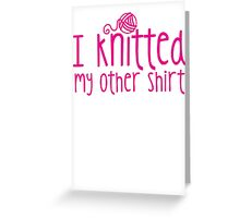 I knitted my other shirt  Greeting Card