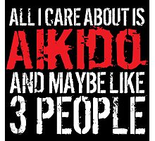 Humorous 'All I Care About Is Aikido And Maybe Like 3 People' Tshirt, Accessories and Gifts Photographic Print