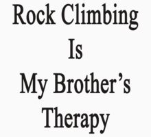 Rock Climbing Is My Brother's Therapy  by supernova23
