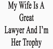 My Wife Is A Great Lawyer And I'm Her Trophy  by supernova23