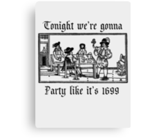 Tonight we're gonna party like it's 1699 Canvas Print