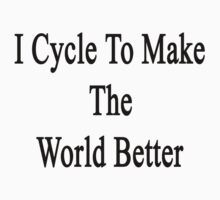 I Cycle To Make The World Better  by supernova23