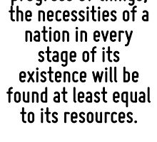 In the usual progress of things, the necessities of a nation in every stage of its existence will be found at least equal to its resources. by Quotr