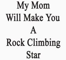 My Mom Will Make You A Rock Climbing Star  by supernova23