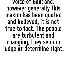 The voice of the people has been said to be the voice of God; and, however generally this maxim has been quoted and believed, it is not true to fact. The people are turbulent and changing, they seldo by Quotr