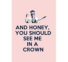 And Honey, You Should See Me In A Crown Photographic Print