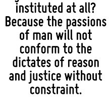 Why has government been instituted at all? Because the passions of man will not conform to the dictates of reason and justice without constraint. by Quotr