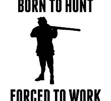 Born To Hunt Forced To Work by kwg2200