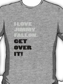 I Love Jimmy Fallon. Get over it! T-Shirt
