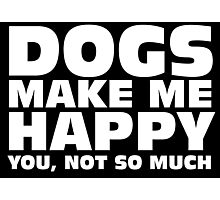 DOGS MAKE ME HAPPY Photographic Print