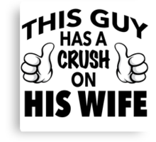 Funny 'This Guy Has a Crush On His Wife' T-Shirt and accessories Canvas Print