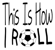 This Is How I Roll (Soccer) by raineOn