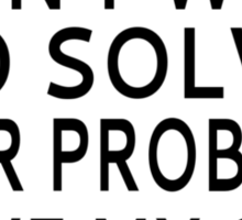 Dear Math, I Don't Want To Solve Your Problem Sticker