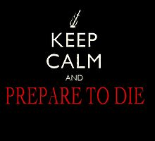 Keep Calm And Prepare To Die  by DarkBeauty89