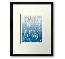 I have no time for your tomfoolery, silliness, nonsense, malarkey or shenanigans Framed Print