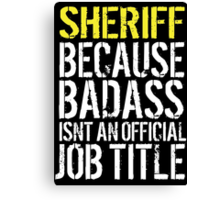 Hilarious 'Sheriff because Badass Isn't an Official Job Title' Tshirt, Accessories and Gifts Canvas Print