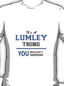It's a LUMLEY thing, you wouldn't understand !! T-Shirt