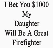 I Bet You $1000 My Daughter Will Be A Great Firefighter  by supernova23