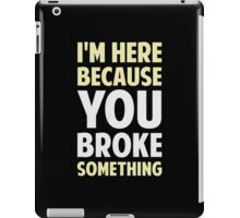 I'm Here Because You Broke Something iPad Case/Skin