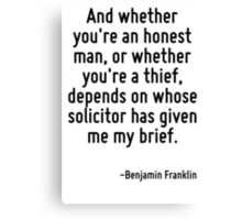 And whether you're an honest man, or whether you're a thief, depends on whose solicitor has given me my brief. Canvas Print