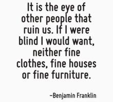 It is the eye of other people that ruin us. If I were blind I would want, neither fine clothes, fine houses or fine furniture. by Quotr