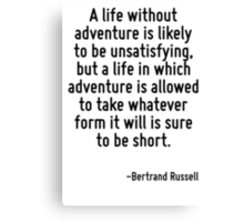 A life without adventure is likely to be unsatisfying, but a life in which adventure is allowed to take whatever form it will is sure to be short. Canvas Print